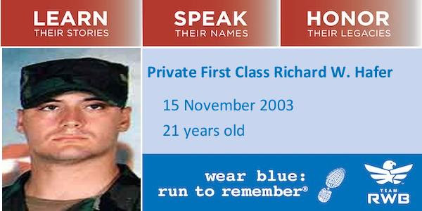 "Photo that says ""Learn their Stories,"" ""Speak their Names,"" ""Honor their Legacies,"" along with ""Private First Class Richard W. Hafer, 15 November 2003, 21 years old."" It also has a photo of Hafer and the logos of wear blue: run to remember and Team RWB."