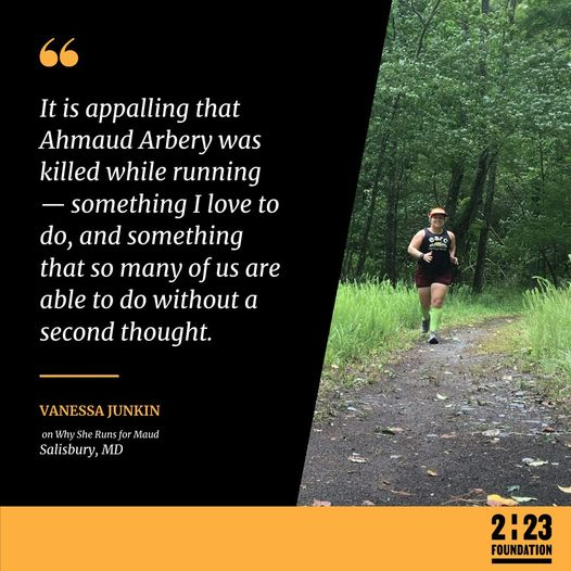 """Quote reading """"It is appalling that Ahmaud Arbery was killed while running — something I love to do, and something that so many of us are able to do without a second thought."""" Vanessa Junkin on Why She Runs for Maud, Salisbury, MD, with a photo of Vanessa Junkin running at right. There is a yellow bar at the bottom that says """"2:23 Foundation."""""""